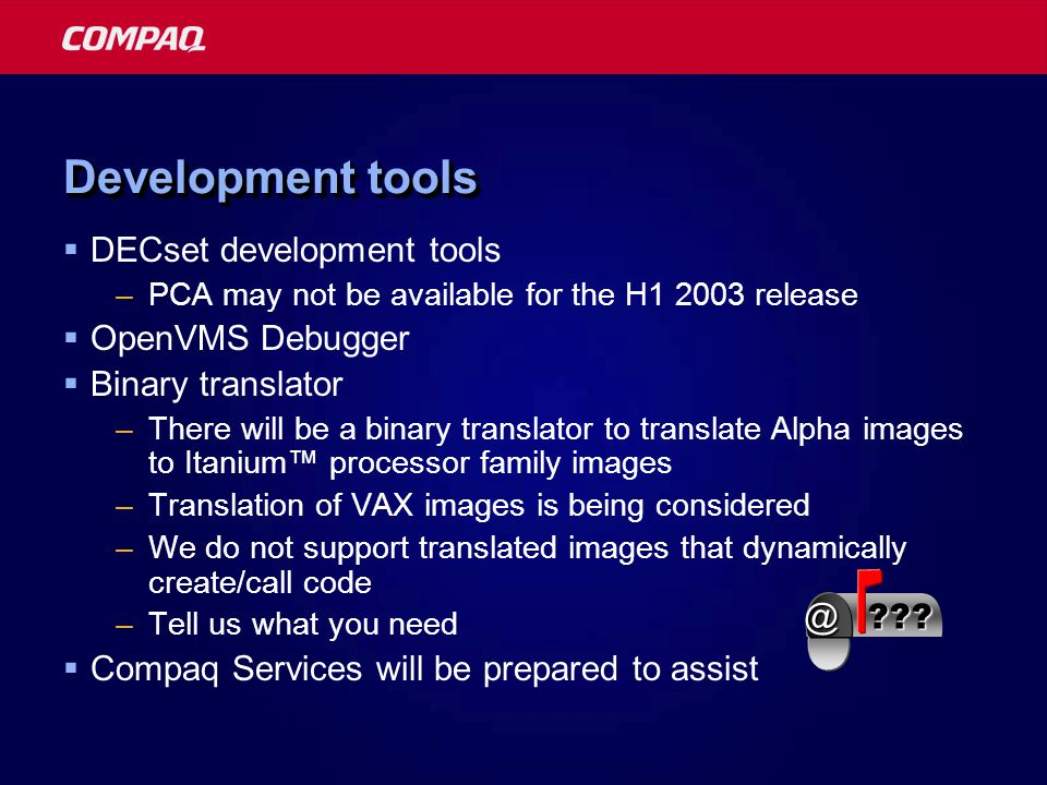 Development tools  DECset development tools –PCA may not be available for the H1 2003 release  OpenVMS Debugger  Binary translator –There will be a binary translator to translate Alpha images to Itanium™ processor family images –Translation of VAX images is being considered –We do not support translated images that dynamically create/call code –Tell us what you need  Compaq Services will be prepared to assist @