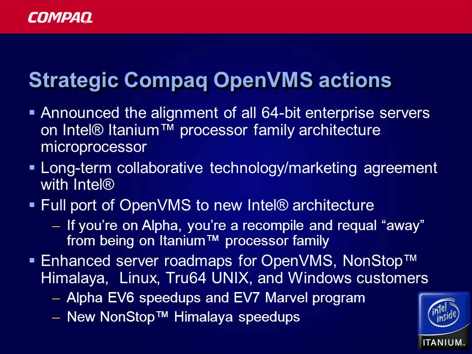 Strategic Compaq OpenVMS actions  Announced the alignment of all 64-bit enterprise servers on Intel® Itanium™ processor family architecture microprocessor  Long-term collaborative technology/marketing agreement with Intel®  Full port of OpenVMS to new Intel® architecture –If you're on Alpha, you're a recompile and requal away from being on Itanium™ processor family  Enhanced server roadmaps for OpenVMS, NonStop™ Himalaya, Linux, Tru64 UNIX, and Windows customers –Alpha EV6 speedups and EV7 Marvel program –New NonStop™ Himalaya speedups