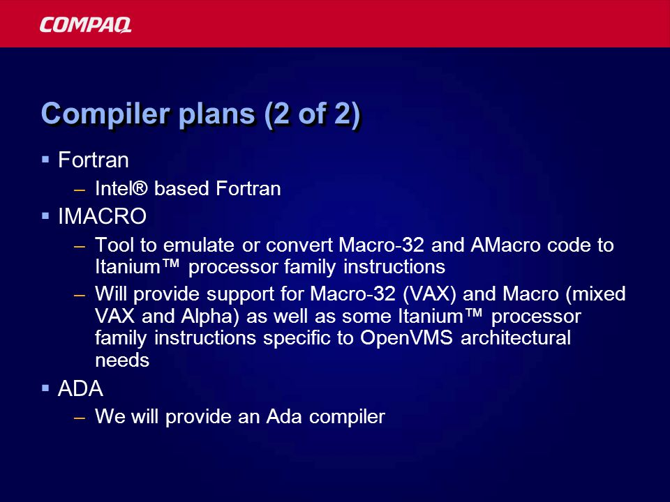 Compiler plans (2 of 2)  Fortran –Intel® based Fortran  IMACRO –Tool to emulate or convert Macro-32 and AMacro code to Itanium™ processor family instructions –Will provide support for Macro-32 (VAX) and Macro (mixed VAX and Alpha) as well as some Itanium™ processor family instructions specific to OpenVMS architectural needs  ADA –We will provide an Ada compiler