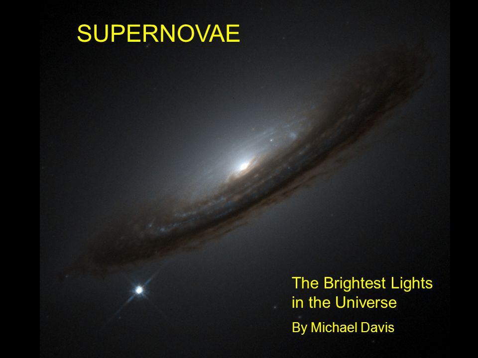 SUPERNOVAE The Brightest Lights in the Universe By Michael Davis
