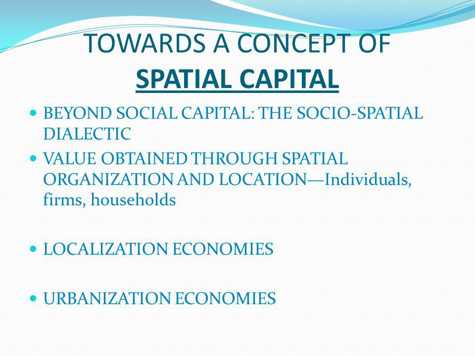 TOWARDS A CONCEPT OF SPATIAL CAPITAL BEYOND SOCIAL CAPITAL: THE SOCIO-SPATIAL DIALECTIC VALUE OBTAINED THROUGH SPATIAL ORGANIZATION AND LOCATION—Individuals, firms, households LOCALIZATION ECONOMIES URBANIZATION ECONOMIES