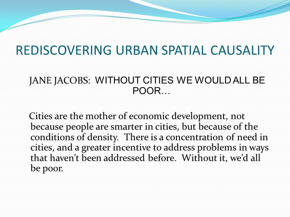 REDISCOVERING URBAN SPATIAL CAUSALITY JANE JACOBS: WITHOUT CITIES WE WOULD ALL BE POOR… Cities are the mother of economic development, not because people are smarter in cities, but because of the conditions of density.
