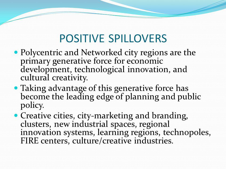 POSITIVE SPILLOVERS Polycentric and Networked city regions are the primary generative force for economic development, technological innovation, and cultural creativity.