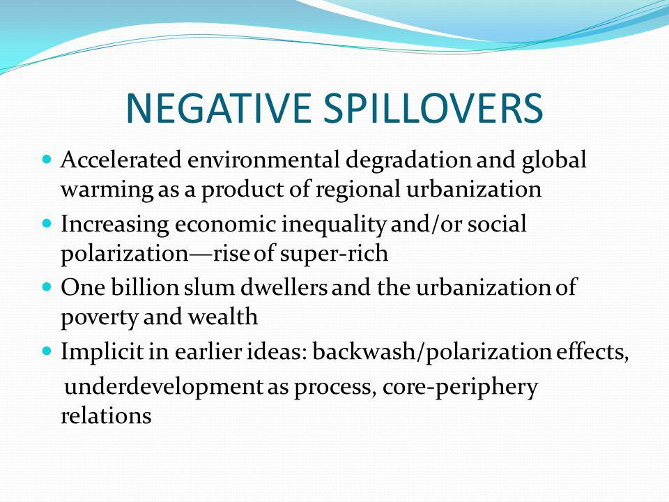 NEGATIVE SPILLOVERS Accelerated environmental degradation and global warming as a product of regional urbanization Increasing economic inequality and/or social polarization—rise of super-rich One billion slum dwellers and the urbanization of poverty and wealth Implicit in earlier ideas: backwash/polarization effects, underdevelopment as process, core-periphery relations