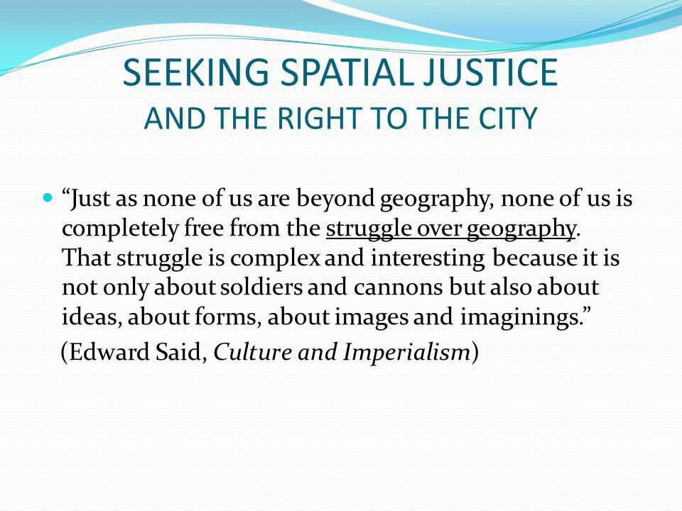SEEKING SPATIAL JUSTICE AND THE RIGHT TO THE CITY Just as none of us are beyond geography, none of us is completely free from the struggle over geography.