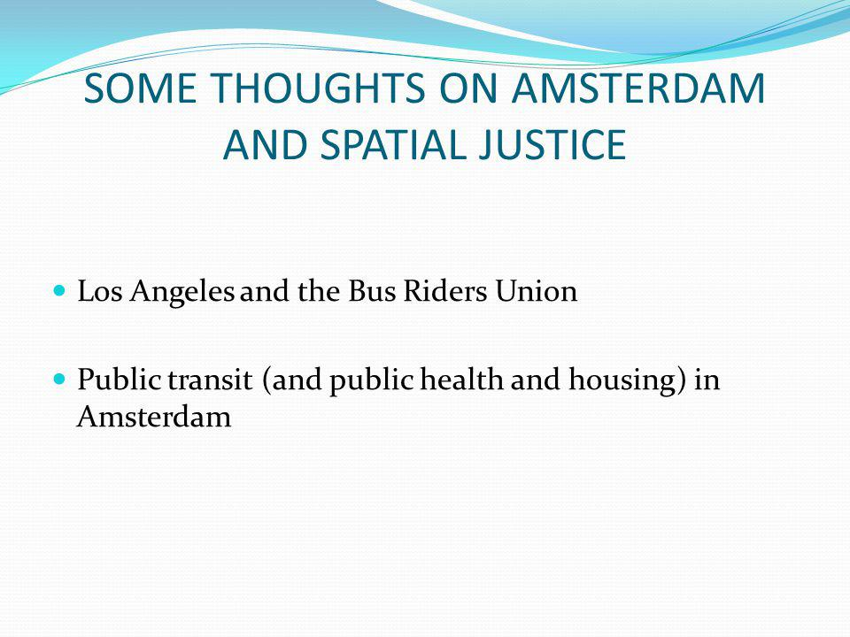 SOME THOUGHTS ON AMSTERDAM AND SPATIAL JUSTICE Los Angeles and the Bus Riders Union Public transit (and public health and housing) in Amsterdam