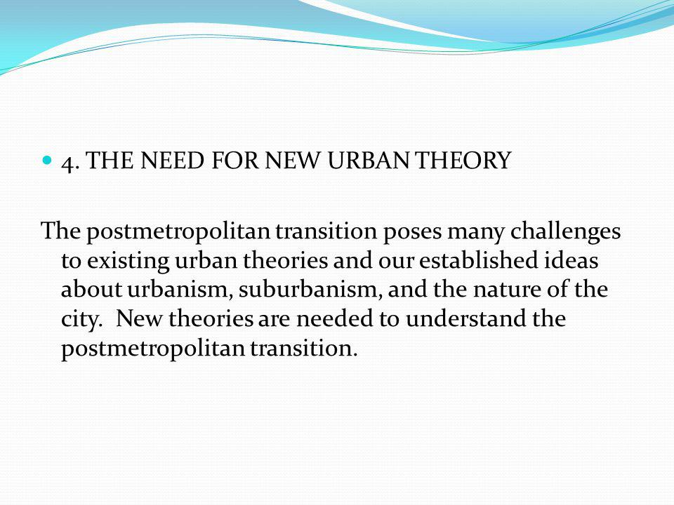 4. THE NEED FOR NEW URBAN THEORY The postmetropolitan transition poses many challenges to existing urban theories and our established ideas about urba
