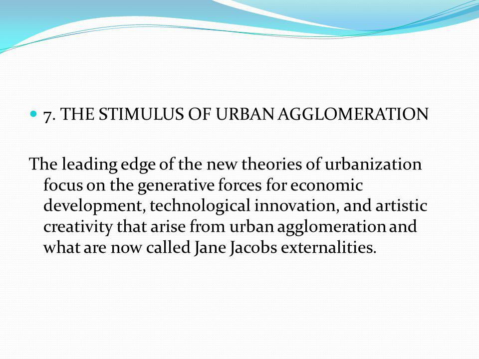 7. THE STIMULUS OF URBAN AGGLOMERATION The leading edge of the new theories of urbanization focus on the generative forces for economic development, t