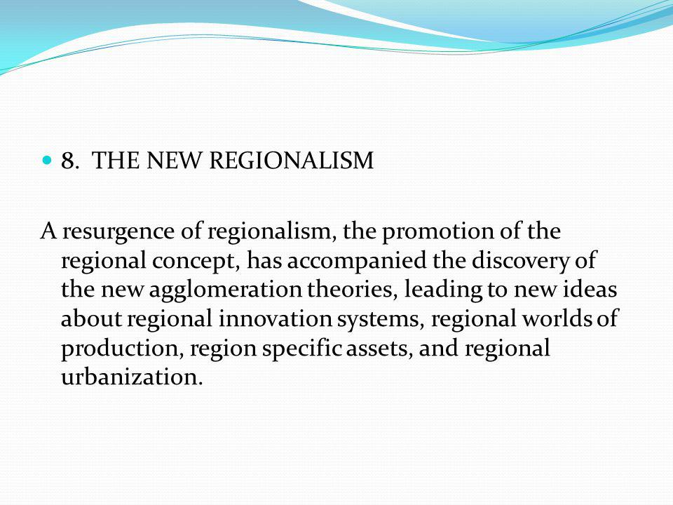 8. THE NEW REGIONALISM A resurgence of regionalism, the promotion of the regional concept, has accompanied the discovery of the new agglomeration theo