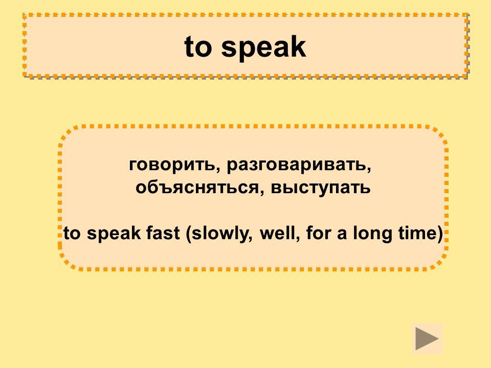 to speak говорить, разговаривать, объясняться, выступать to speak fast (slowly, well, for a long time)