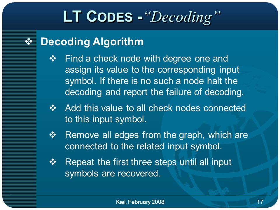 LT C ODES - Decoding  Decoding Algorithm  Find a check node with degree one and assign its value to the corresponding input symbol.