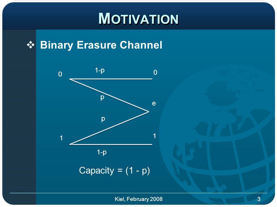  Binary Erasure Channel M OTIVATION p 0 1 0 1 p 1-p e Capacity = (1 - p) 3Kiel, February 2008