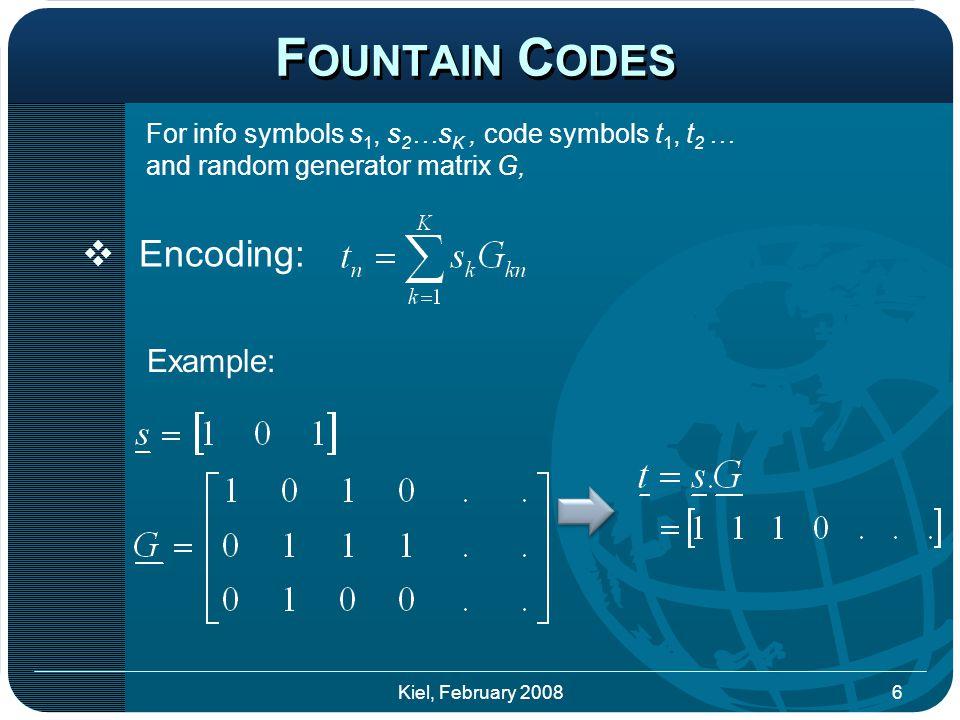 F OUNTAIN C ODES  Encoding: Example: 6Kiel, February 2008 For info symbols s 1, s 2 …s K, code symbols t 1, t 2 … and random generator matrix G,