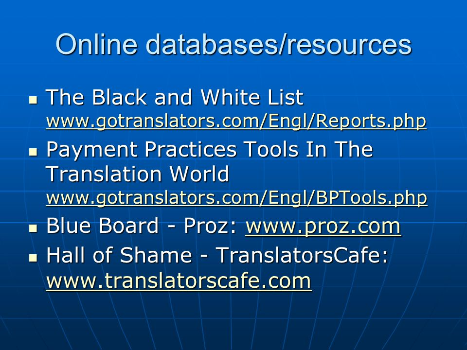 Online databases/resources The Black and White List www.gotranslators.com/Engl/Reports.php The Black and White List www.gotranslators.com/Engl/Reports.php www.gotranslators.com/Engl/Reports.php Payment Practices Tools In The Translation World www.gotranslators.com/Engl/BPTools.php Payment Practices Tools In The Translation World www.gotranslators.com/Engl/BPTools.php www.gotranslators.com/Engl/BPTools.php Blue Board - Proz: www.proz.com Blue Board - Proz: www.proz.comwww.proz.com Hall of Shame - TranslatorsCafe: www.translatorscafe.com Hall of Shame - TranslatorsCafe: www.translatorscafe.com www.translatorscafe.com