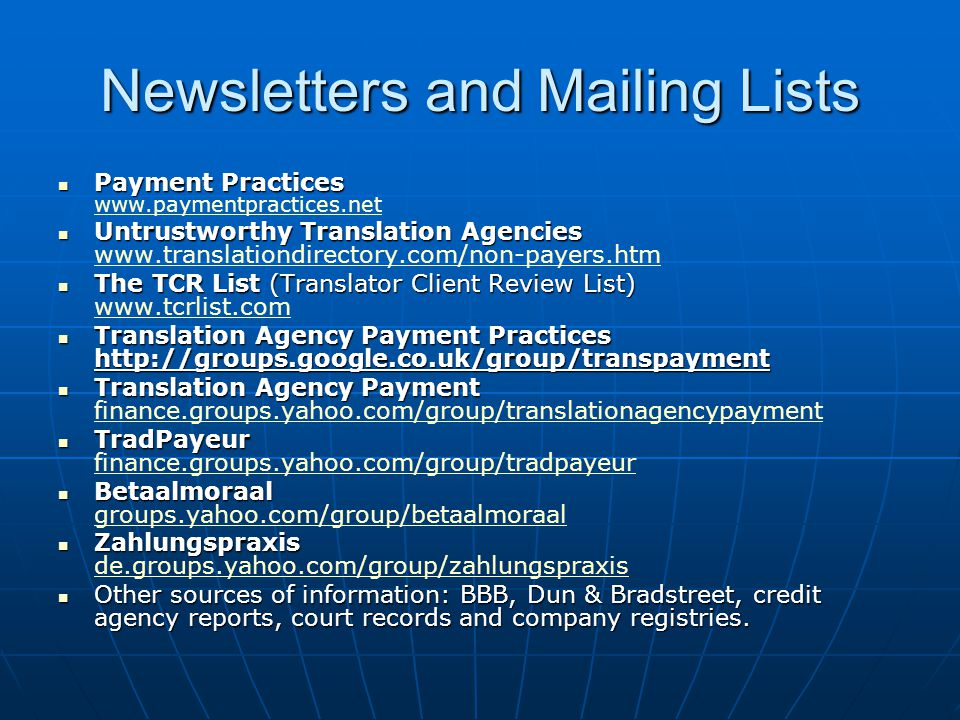 Newsletters and Mailing Lists Payment Practices Payment Practices www.paymentpractices.net www.paymentpractices.net Untrustworthy Translation Agencies Untrustworthy Translation Agencies www.translationdirectory.com/non-payers.htm www.translationdirectory.com/non-payers.htm The TCR List (Translator Client Review List) The TCR List (Translator Client Review List) www.tcrlist.com www.tcrlist.com Translation Agency Payment Practices http://groups.google.co.uk/group/transpayment Translation Agency Payment Practices http://groups.google.co.uk/group/transpayment Translation Agency Payment Translation Agency Payment finance.groups.yahoo.com/group/translationagencypayment finance.groups.yahoo.com/group/translationagencypayment TradPayeur TradPayeur finance.groups.yahoo.com/group/tradpayeur finance.groups.yahoo.com/group/tradpayeur Betaalmoraal Betaalmoraal groups.yahoo.com/group/betaalmoraal groups.yahoo.com/group/betaalmoraal Zahlungspraxis Zahlungspraxis de.groups.yahoo.com/group/zahlungspraxis de.groups.yahoo.com/group/zahlungspraxis Other sources of information: BBB, Dun & Bradstreet, credit agency reports, court records and company registries.