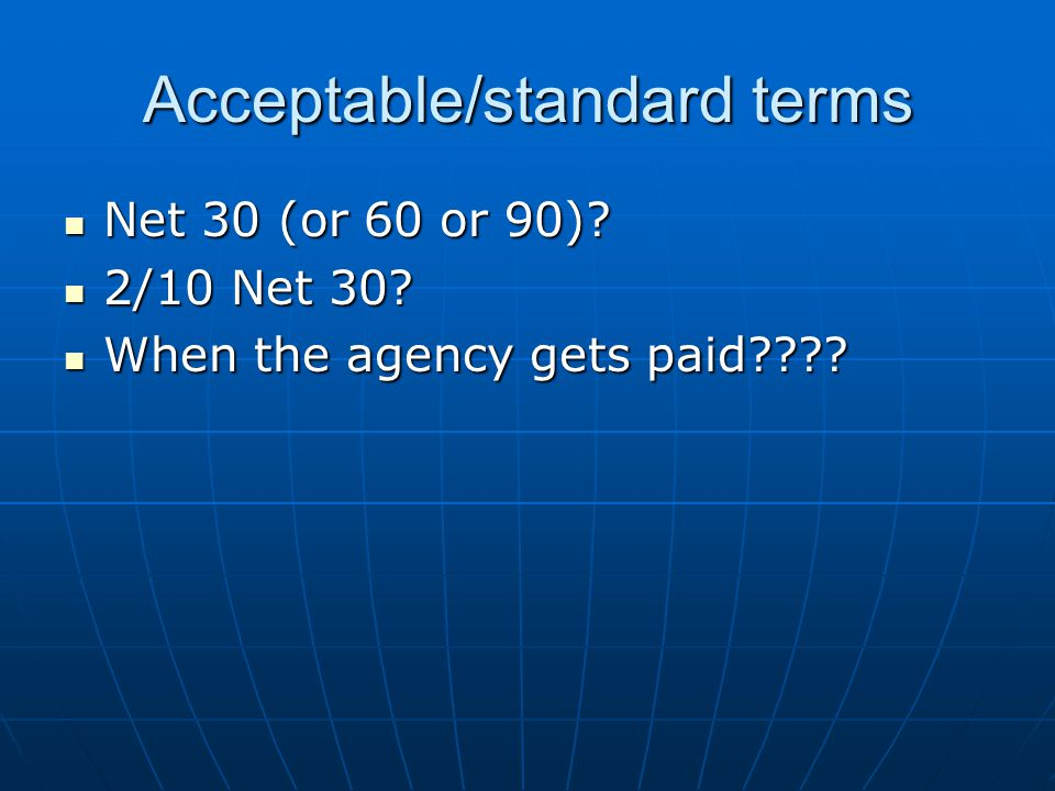 Acceptable/standard terms Net 30 (or 60 or 90). Net 30 (or 60 or 90).