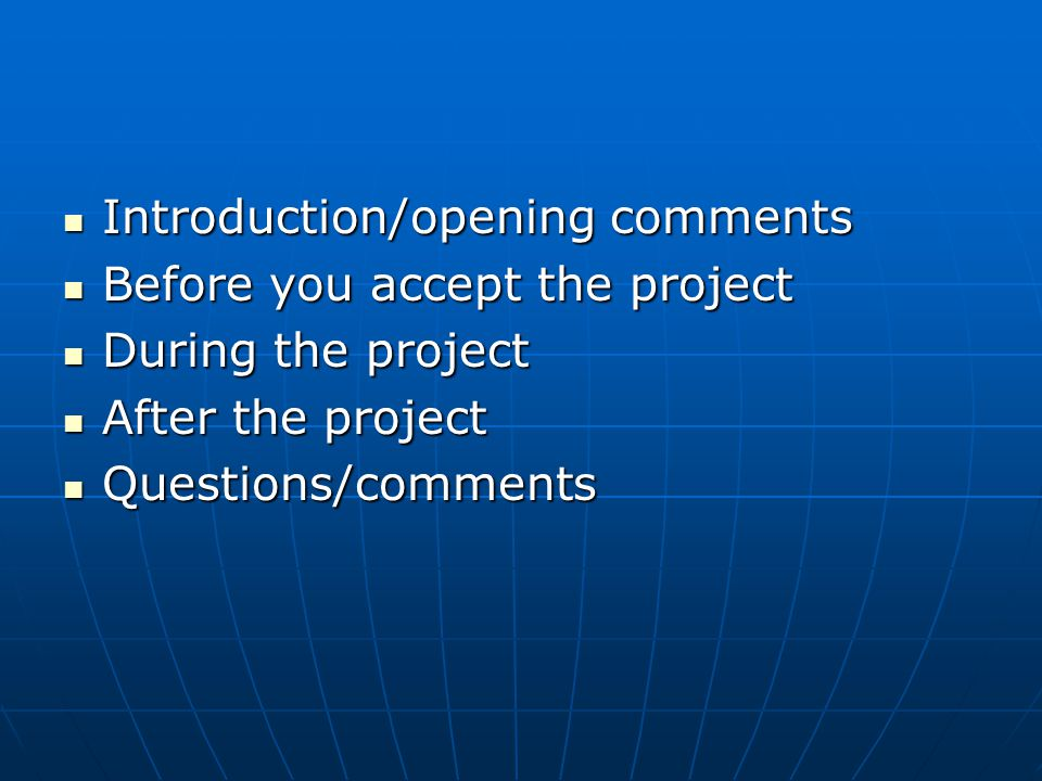 Introduction/opening comments Introduction/opening comments Before you accept the project Before you accept the project During the project During the project After the project After the project Questions/comments Questions/comments