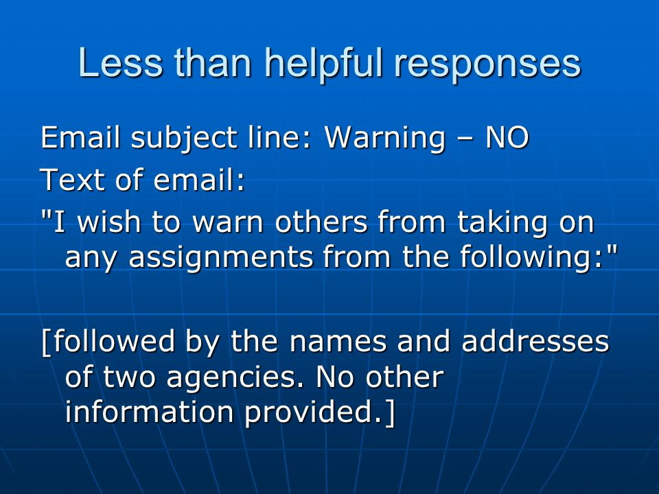 Less than helpful responses Email subject line: Warning – NO Text of email: I wish to warn others from taking on any assignments from the following: [followed by the names and addresses of two agencies.