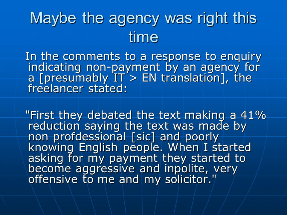 Maybe the agency was right this time In the comments to a response to enquiry indicating non-payment by an agency for a [presumably IT > EN translation], the freelancer stated: In the comments to a response to enquiry indicating non-payment by an agency for a [presumably IT > EN translation], the freelancer stated: First they debated the text making a 41% reduction saying the text was made by non profdessional [sic] and poorly knowing English people.