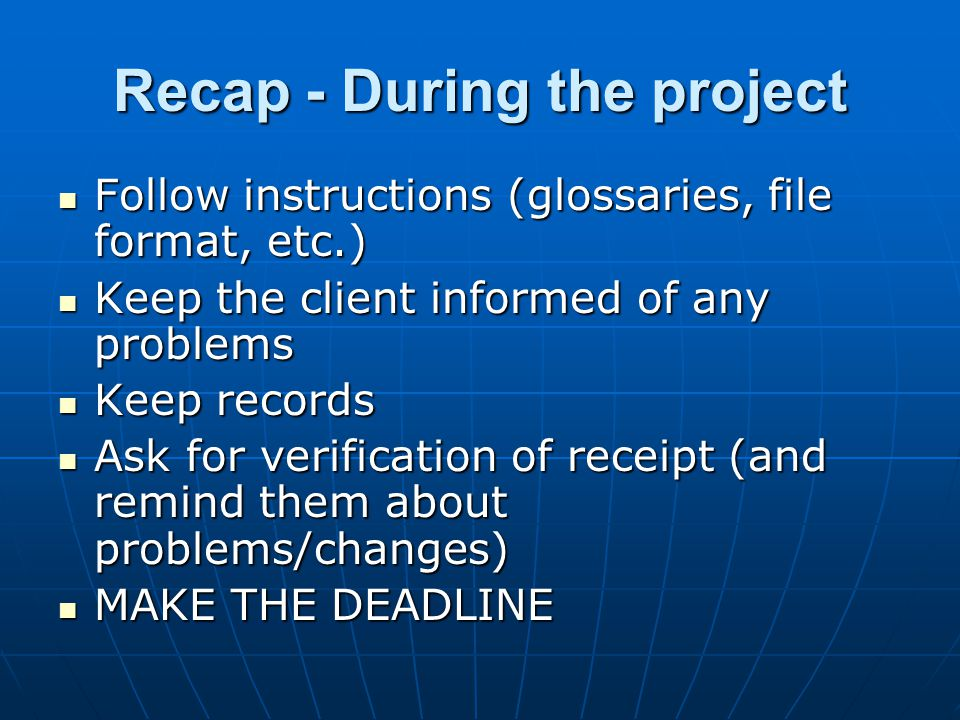 Recap - During the project Follow instructions (glossaries, file format, etc.) Follow instructions (glossaries, file format, etc.) Keep the client informed of any problems Keep the client informed of any problems Keep records Keep records Ask for verification of receipt (and remind them about problems/changes) Ask for verification of receipt (and remind them about problems/changes) MAKE THE DEADLINE MAKE THE DEADLINE