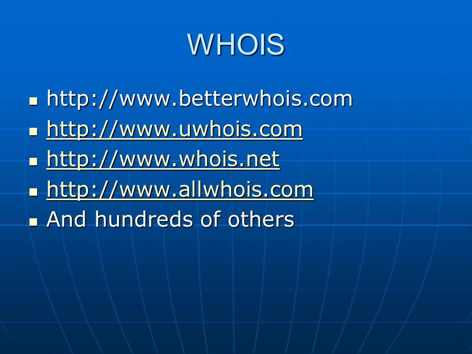 WHOIS http://www.betterwhois.com http://www.betterwhois.com http://www.uwhois.com http://www.uwhois.com http://www.uwhois.com http://www.whois.net http://www.whois.net http://www.whois.net http://www.allwhois.com http://www.allwhois.com http://www.allwhois.com And hundreds of others And hundreds of others