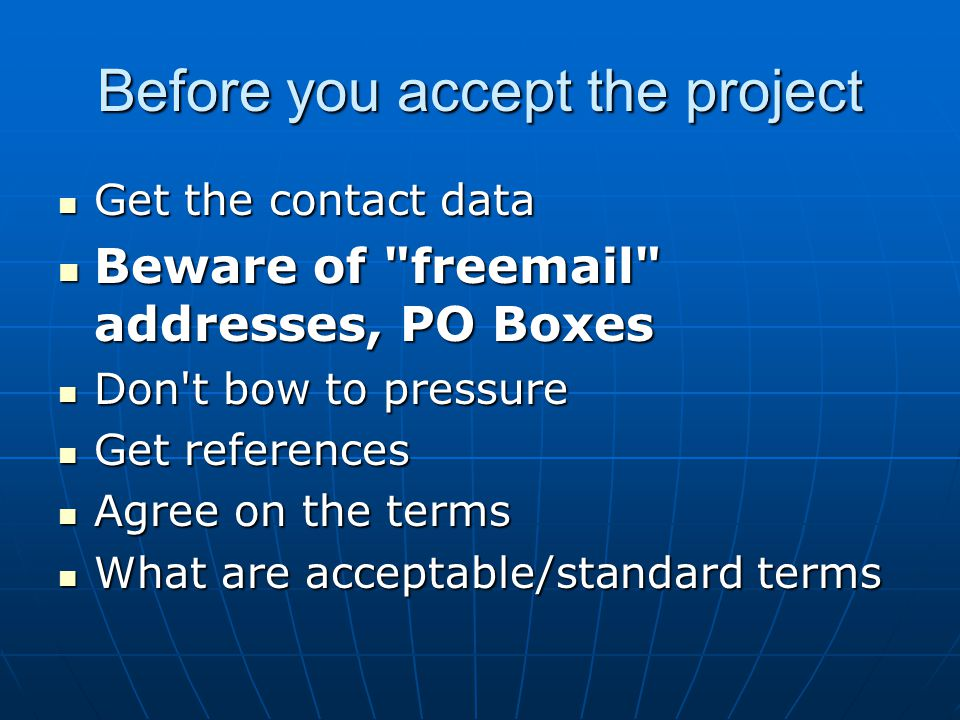Before you accept the project Get the contact data Get the contact data Beware of freemail addresses, PO Boxes Beware of freemail addresses, PO Boxes Don t bow to pressure Don t bow to pressure Get references Get references Agree on the terms Agree on the terms What are acceptable/standard terms What are acceptable/standard terms