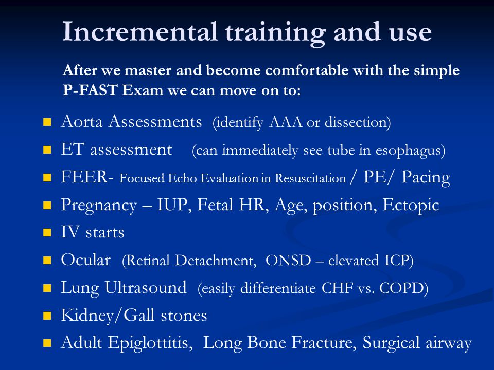 Incremental training and use Aorta Assessments (identify AAA or dissection) ET assessment (can immediately see tube in esophagus) FEER- Focused Echo E
