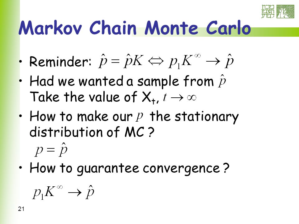 21 Markov Chain Monte Carlo Reminder: Had we wanted a sample from Take the value of X t, How to make our the stationary distribution of MC .