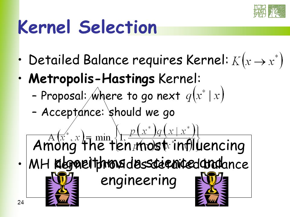 24 Kernel Selection Detailed Balance requires Kernel: Metropolis-Hastings Kernel: –Proposal: where to go next –Acceptance: should we go MH Kernel provides detailed balance Among the ten most influencing algorithms in science and engineering