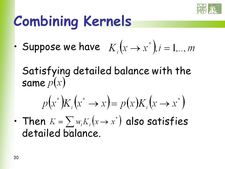 30 Combining Kernels Suppose we have Satisfying detailed balance with the same Thenalso satisfies detailed balance.