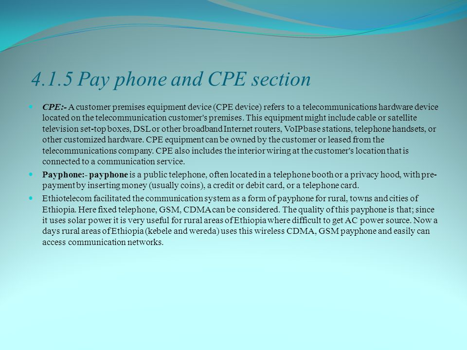 4.1.5 Pay phone and CPE section CPE:- A customer premises equipment device (CPE device) refers to a telecommunications hardware device located on the