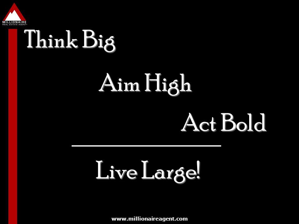 www.millionaireagent.com Think Big Aim High Act Bold Live Large!