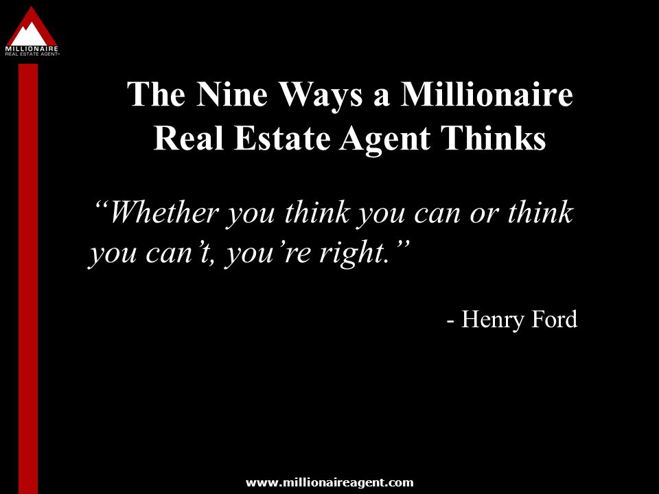www.millionaireagent.com Whether you think you can or think you can't, you're right. - Henry Ford The Nine Ways a Millionaire Real Estate Agent Thinks