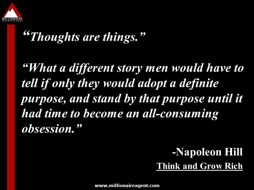 www.millionaireagent.com Thoughts are things. What a different story men would have to tell if only they would adopt a definite purpose, and stand by that purpose until it had time to become an all-consuming obsession. -Napoleon Hill Think and Grow Rich