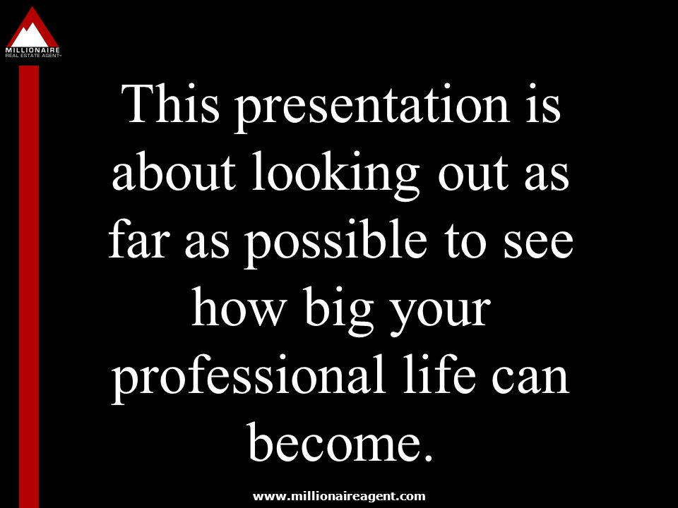 www.millionaireagent.com This presentation is about looking out as far as possible to see how big your professional life can become.