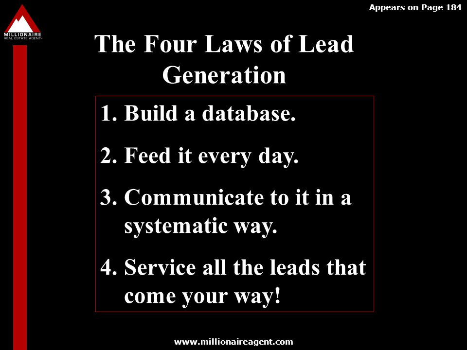 www.millionaireagent.com Appears on Page 184 The Four Laws of Lead Generation 1.Build a database.