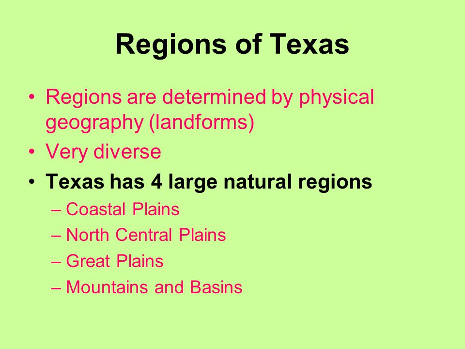 Regions of Texas Regions are determined by physical geography (landforms) Very diverse Texas has 4 large natural regions –Coastal Plains –North Central Plains –Great Plains –Mountains and Basins