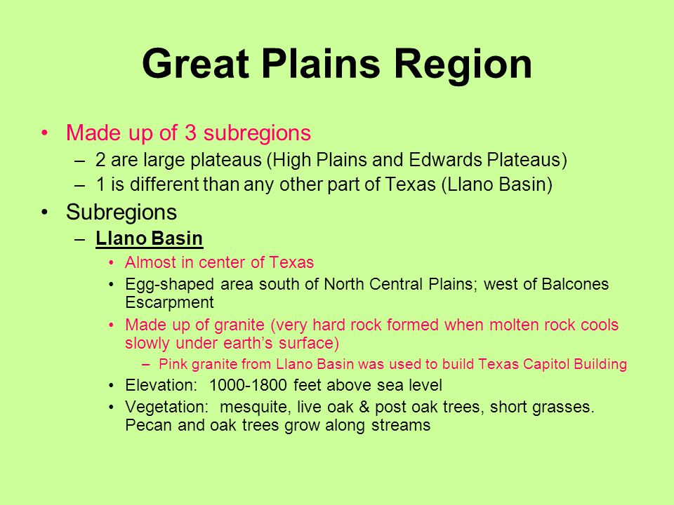 Great Plains Region Made up of 3 subregions –2 are large plateaus (High Plains and Edwards Plateaus) –1 is different than any other part of Texas (Llano Basin) Subregions –Llano Basin Almost in center of Texas Egg-shaped area south of North Central Plains; west of Balcones Escarpment Made up of granite (very hard rock formed when molten rock cools slowly under earth's surface) –Pink granite from Llano Basin was used to build Texas Capitol Building Elevation: 1000-1800 feet above sea level Vegetation: mesquite, live oak & post oak trees, short grasses.
