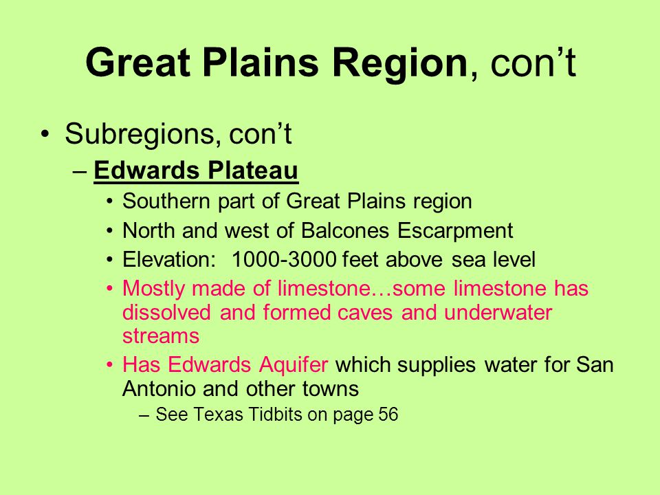 Great Plains Region, con't Subregions, con't –Edwards Plateau Southern part of Great Plains region North and west of Balcones Escarpment Elevation: 1000-3000 feet above sea level Mostly made of limestone…some limestone has dissolved and formed caves and underwater streams Has Edwards Aquifer which supplies water for San Antonio and other towns –See Texas Tidbits on page 56