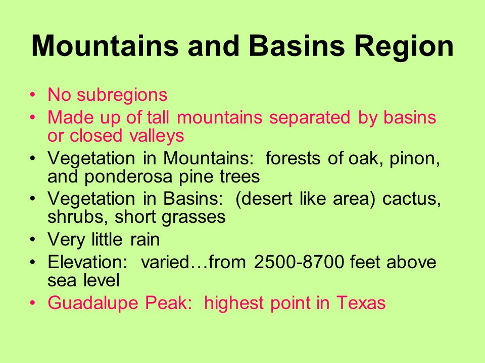 Mountains and Basins Region No subregions Made up of tall mountains separated by basins or closed valleys Vegetation in Mountains: forests of oak, pinon, and ponderosa pine trees Vegetation in Basins: (desert like area) cactus, shrubs, short grasses Very little rain Elevation: varied…from 2500-8700 feet above sea level Guadalupe Peak: highest point in Texas