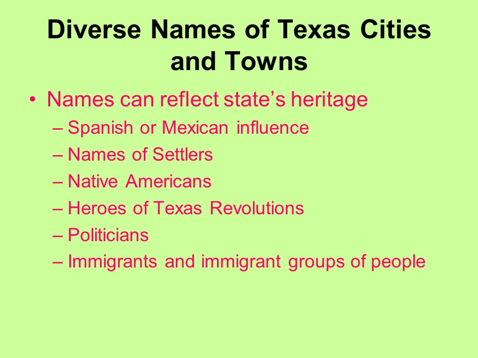Diverse Names of Texas Cities and Towns Names can reflect state's heritage –Spanish or Mexican influence –Names of Settlers –Native Americans –Heroes of Texas Revolutions –Politicians –Immigrants and immigrant groups of people