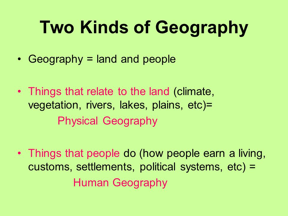 Two Kinds of Geography Geography = land and people Things that relate to the land (climate, vegetation, rivers, lakes, plains, etc)= Physical Geography Things that people do (how people earn a living, customs, settlements, political systems, etc) = Human Geography