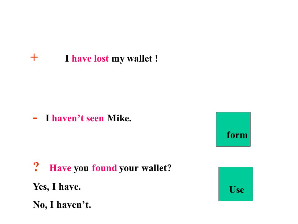 FORM + S+HAVE/HAS( for he,she,it)+PAST PARTICIPLE (3rd form of the irreg. Vb/ + ed for reg. Vb) - S+HAVEN'T/HASN'T+ PAST PARTICIPLE (3rd form of the i