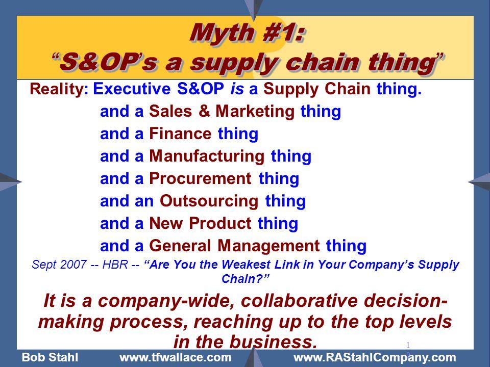 "Bob Stahl www.tfwallace.com www.RAStahlCompany.com 10 Myth #1: "" S&OP ' s a supply chain thing "" Reality: Executive S&OP is a Supply Chain thing. and"