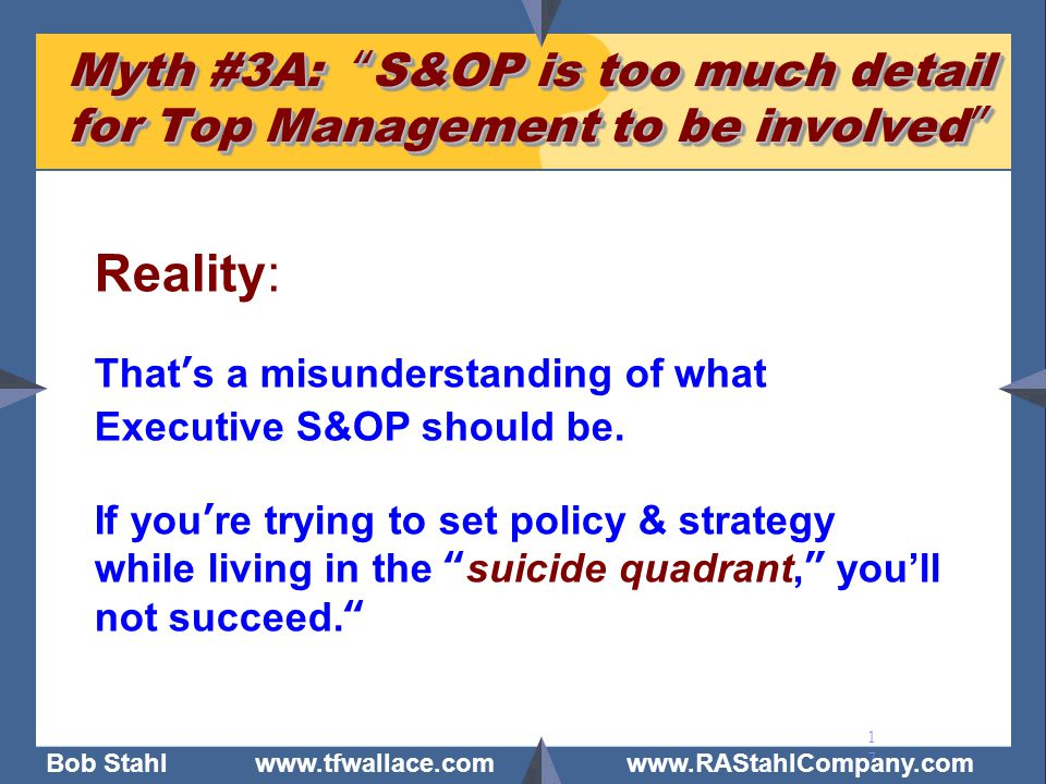 """Bob Stahl www.tfwallace.com www.RAStahlCompany.com 17 Myth #3A: """"S&OP is too much detail for Top Management to be involved"""" Reality: That's a misunder"""
