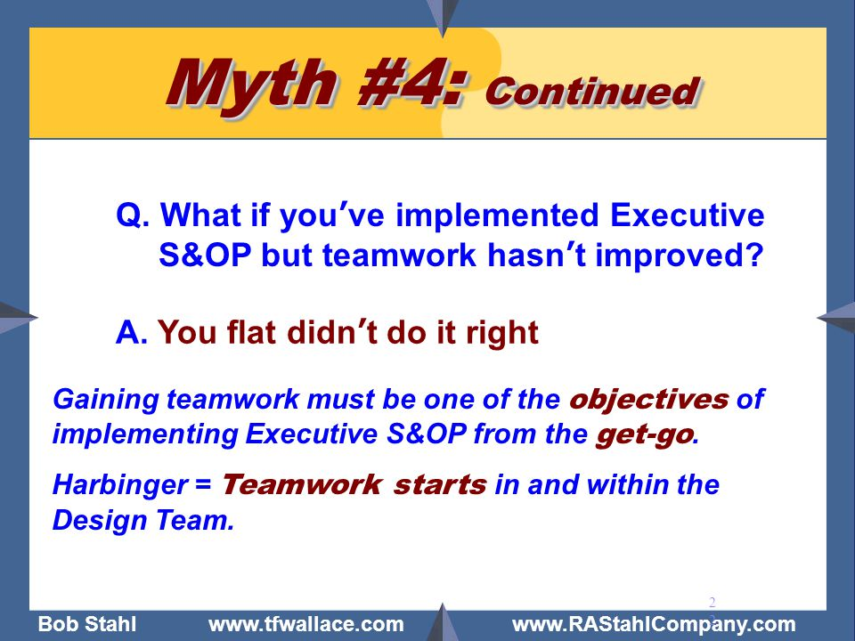 Bob Stahl www.tfwallace.com www.RAStahlCompany.com 22 Myth #4: Continued Q. What if you've implemented Executive S&OP but teamwork hasn't improved? A.