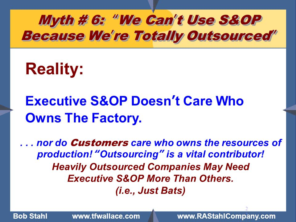 """Bob Stahl www.tfwallace.com www.RAStahlCompany.com 27 Myth # 6: """"We Can't Use S&OP Because We're Totally Outsourced"""" Reality: Executive S&OP Doesn't C"""