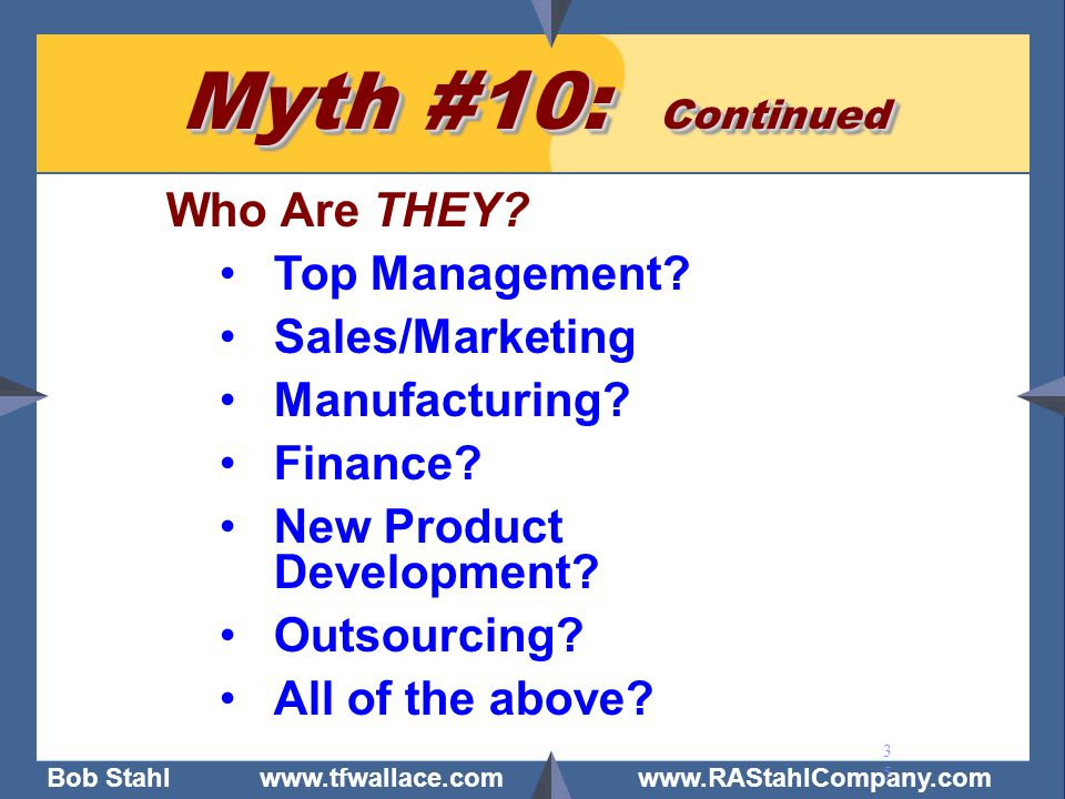 Bob Stahl www.tfwallace.com www.RAStahlCompany.com 35 Myth #10: Continued Who Are THEY? Top Management? Sales/Marketing Manufacturing? Finance? New Pr