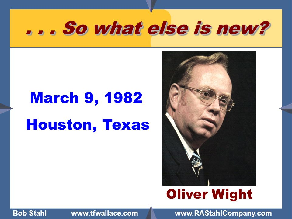 Bob Stahl www.tfwallace.com www.RAStahlCompany.com... So what else is new? Oliver Wight Houston, Texas March 9, 1982