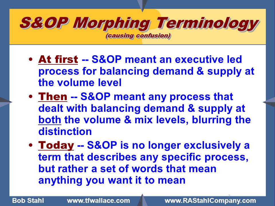 Bob Stahl www.tfwallace.com www.RAStahlCompany.com 7 S&OP Morphing Terminology (causing confusion) At first -- S&OP meant an executive led process for